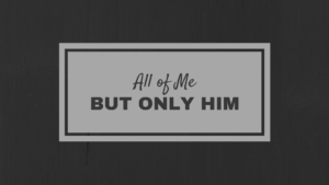 All of Me But Only Him